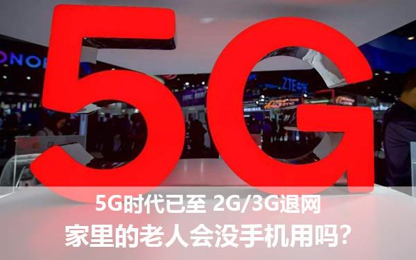 5G时代已至 2G/3G退网 家里的老人会没手机用吗?