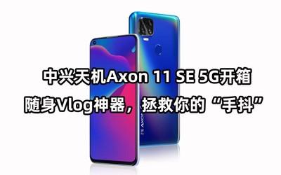 """中兴天机Axon 11 SE 5G开箱:随身Vlog神器,拯救你的""""手抖"""""""