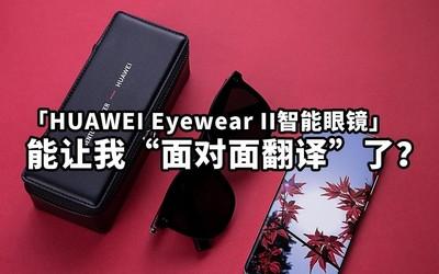 "HUAWEI Eyewear II智能眼镜能让我""面对面翻译""了?"