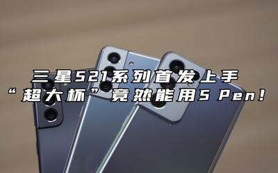 """三星S21系列首发上手 """"超大杯""""竟然能用S Pen!"""