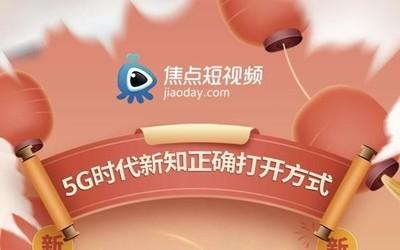 5G时代短视频玩法升级 焦点短视频上线创造新知内容