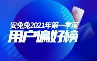 2021年安兔兔Q1用户偏好榜出炉 多数人偏好大屏手机